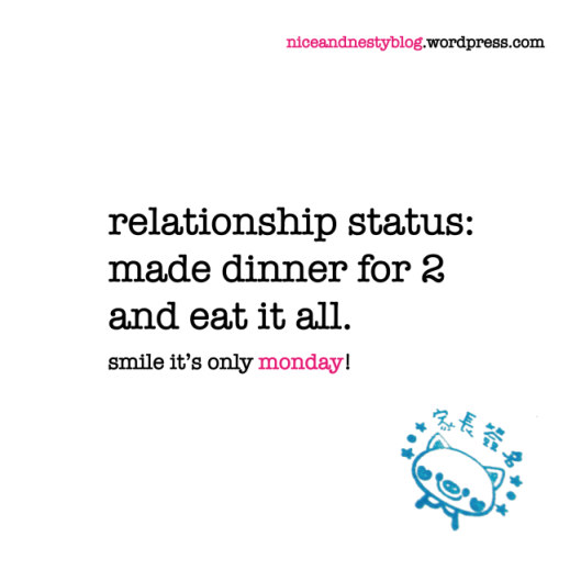 relationship status: made dinner for 2 and eat it all. monday quote